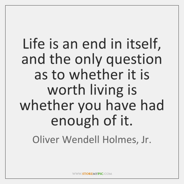 Life is an end in itself, and the only question as to ...