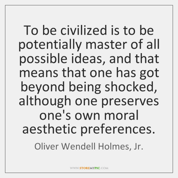 To be civilized is to be potentially master of all possible ideas, ...