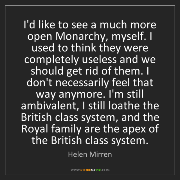 Helen Mirren: I'd like to see a much more open Monarchy, myself. I...