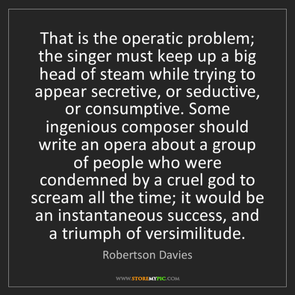Robertson Davies: That is the operatic problem; the singer must keep up...