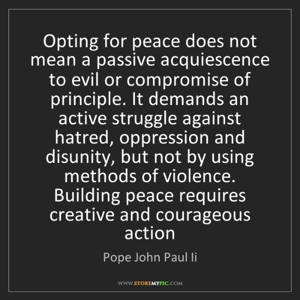 Pope John Paul Ii: Opting for peace does not mean a passive acquiescence...