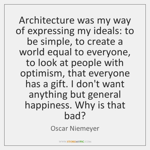 Architecture was my way of expressing my ideals: to be simple, to ...