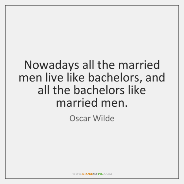 Nowadays all the married men live like bachelors, and all the bachelors ...