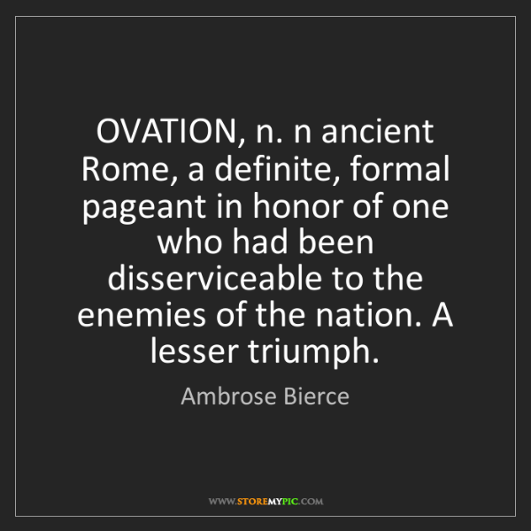 Ambrose Bierce: OVATION, n. n ancient Rome, a definite, formal pageant...