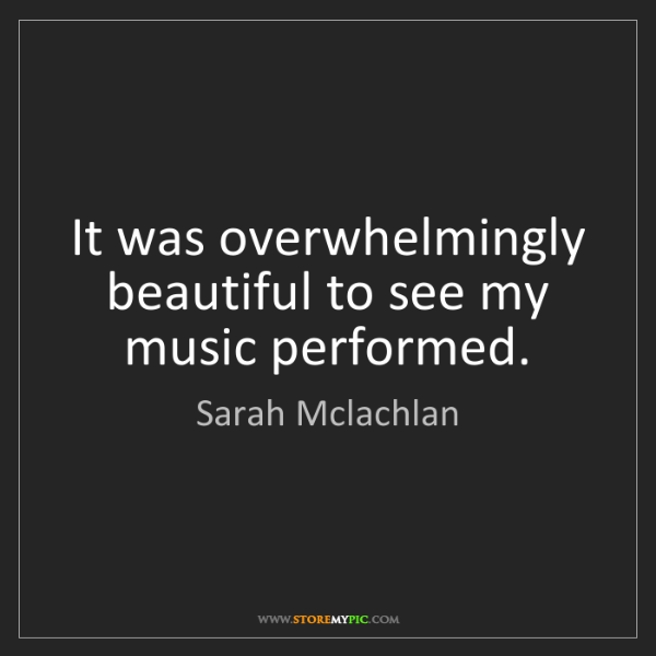 Sarah Mclachlan: It was overwhelmingly beautiful to see my music performed.