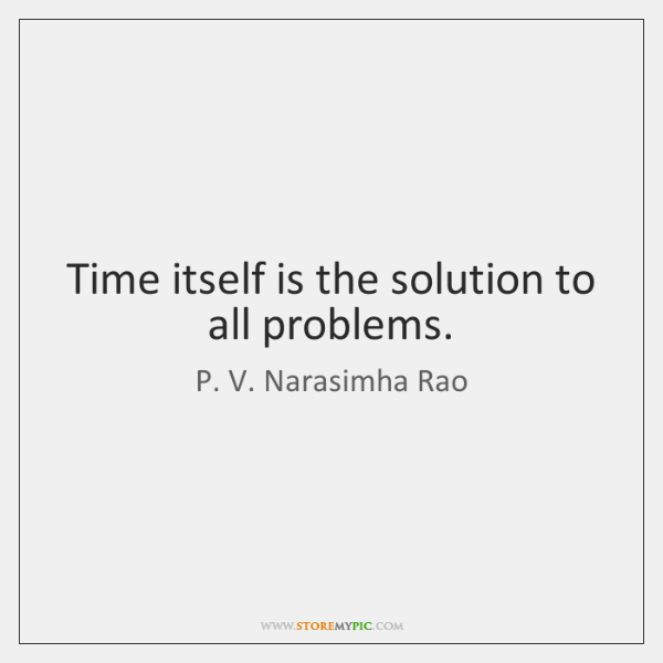 Time itself is the solution to all problems.