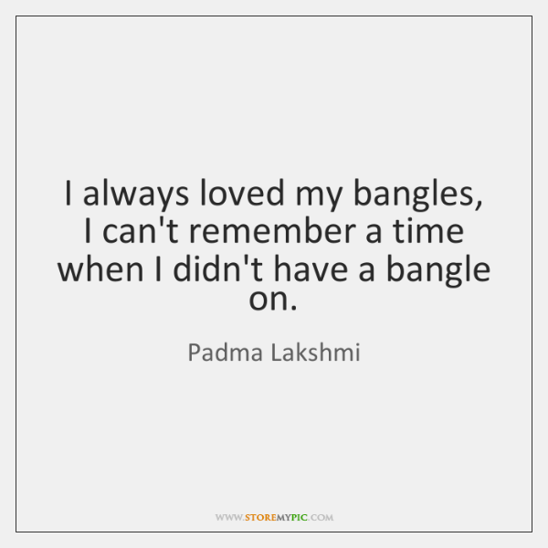 I always loved my bangles, I can't remember a time when I ...