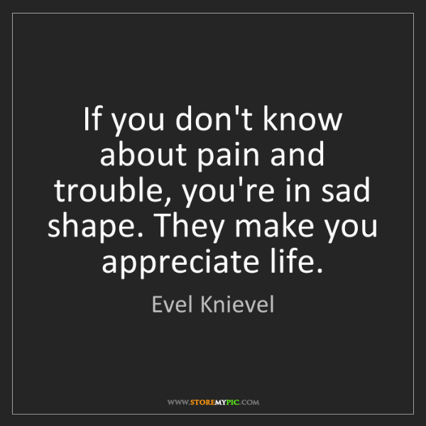 Evel Knievel: If you don't know about pain and trouble, you're in sad...