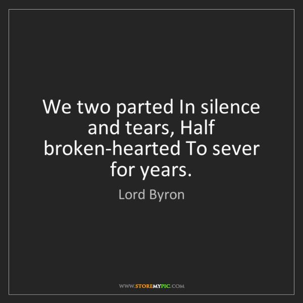 Lord Byron: We two parted In silence and tears, Half broken-hearted...