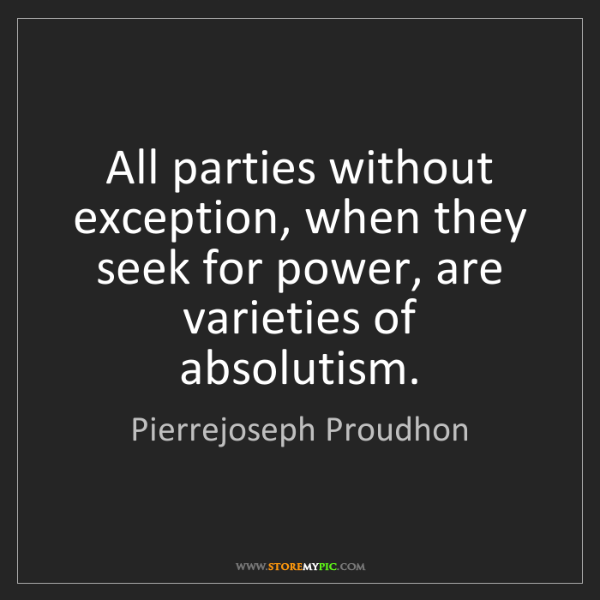 Pierrejoseph Proudhon: All parties without exception, when they seek for power,...