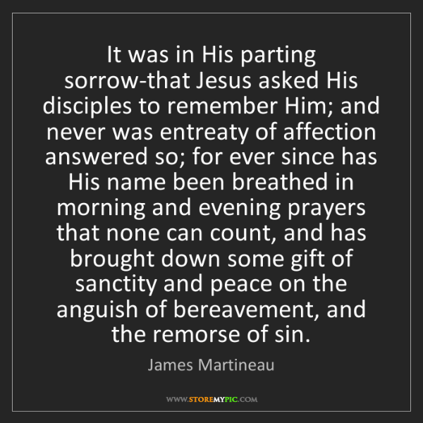 James Martineau: It was in His parting sorrow-that Jesus asked His disciples...