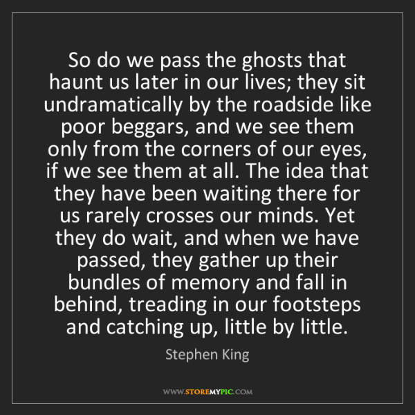 Stephen King: So do we pass the ghosts that haunt us later in our lives;...