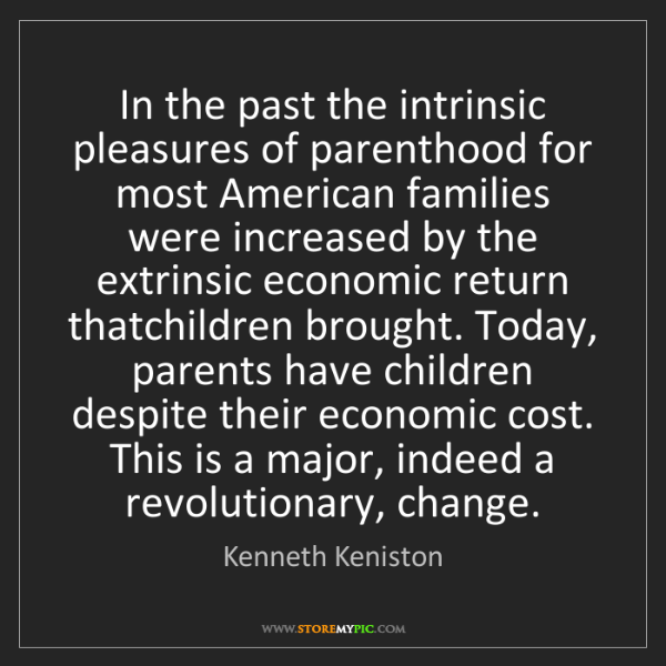 Kenneth Keniston: In the past the intrinsic pleasures of parenthood for...