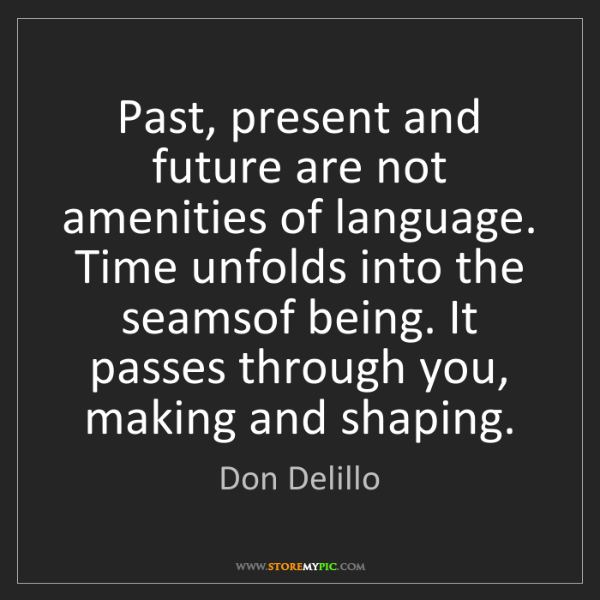 Don Delillo: Past, present and future are not amenities of language....