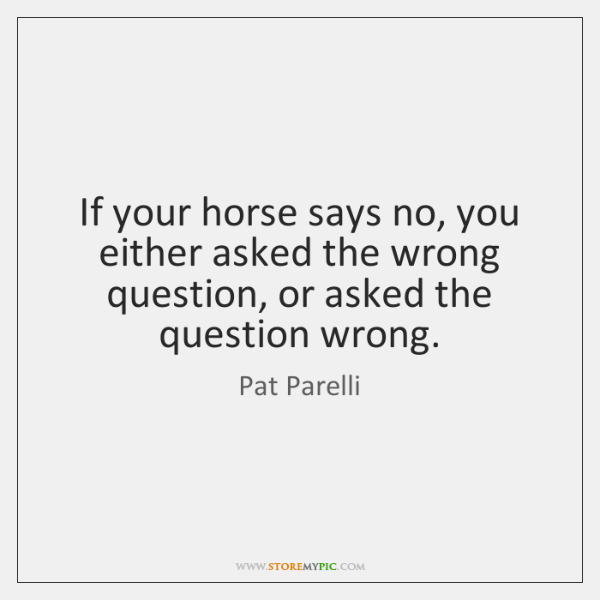 If your horse says no, you either asked the wrong question, or ...