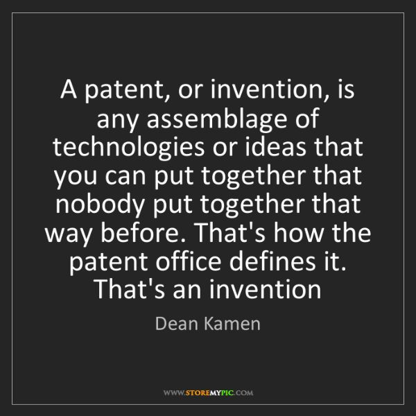 Dean Kamen: A patent, or invention, is any assemblage of technologies...