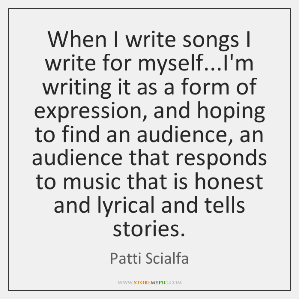 When I write songs I write for myself...I'm writing it as ...