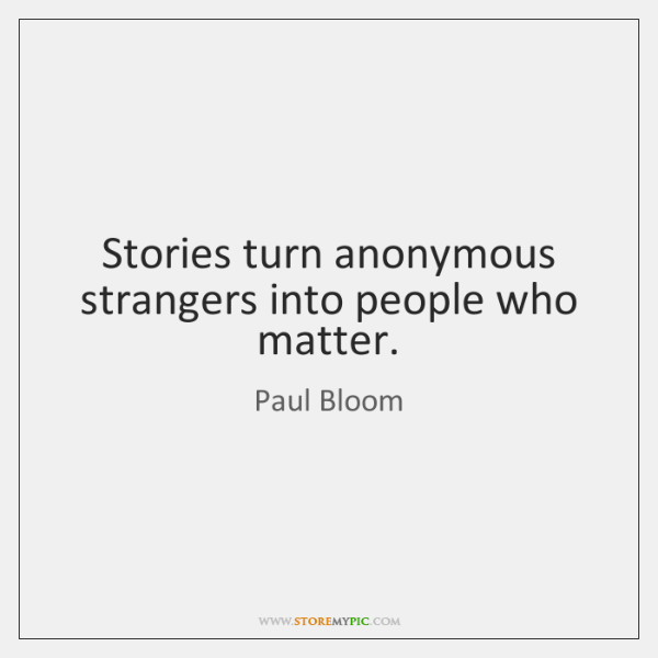 Stories turn anonymous strangers into people who matter.