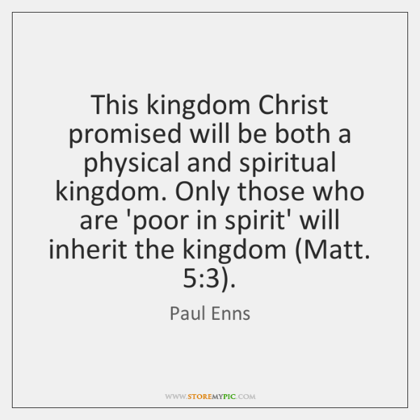 This kingdom Christ promised will be both a physical and spiritual kingdom. ...