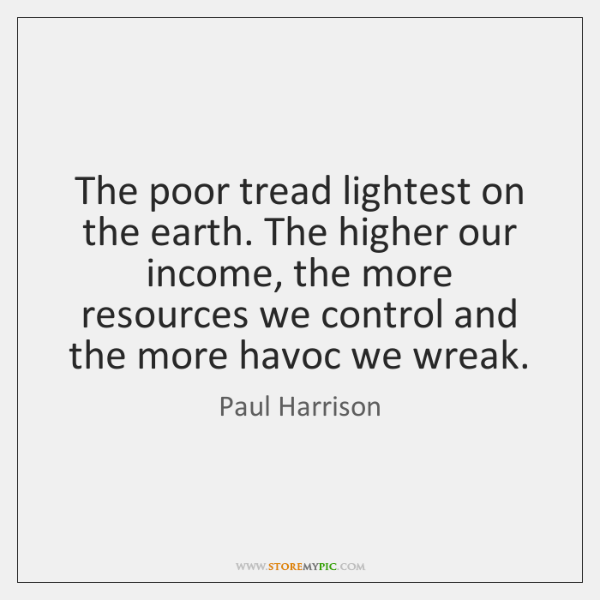 The poor tread lightest on the earth. The higher our income, the ...