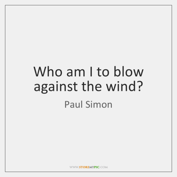Who Am I To Blow Against The Wind Storemypic