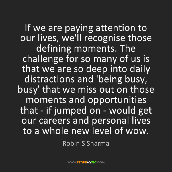 Robin S Sharma: If we are paying attention to our lives, we'll recognise...