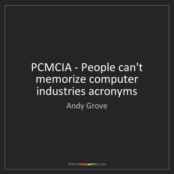Andy Grove: PCMCIA - People can't memorize computer industries acronyms