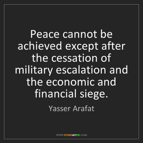Yasser Arafat: Peace cannot be achieved except after the cessation of...