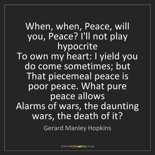 Gerard Manley Hopkins: When, when, Peace, will you, Peace? I'll not play hypocrite...
