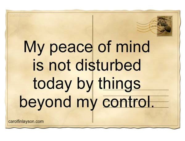 My peace of mind is not disturbed today by things beyond my control