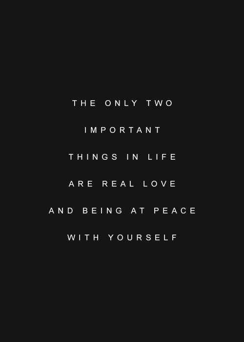 The only two impartant things in life are real love and being at peace with yourself