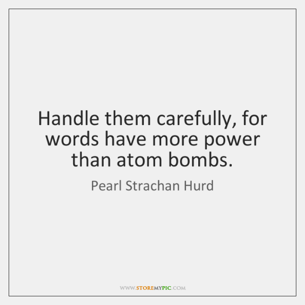 Handle them carefully, for words have more power than atom bombs.