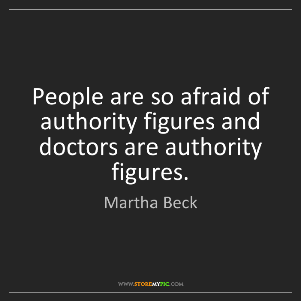 Martha Beck: People are so afraid of authority figures and doctors...