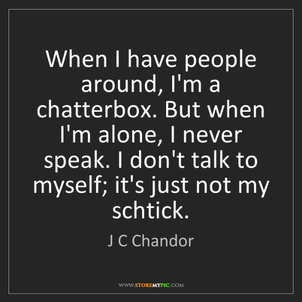 J C Chandor: When I have people around, I'm a chatterbox. But when...