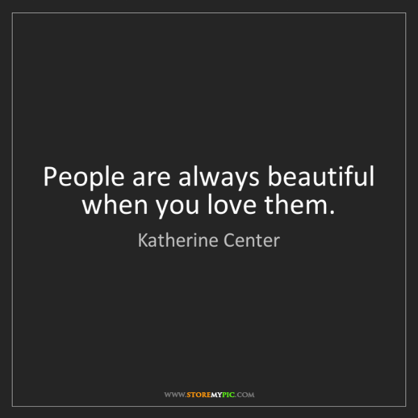 Katherine Center: People are always beautiful when you love them.