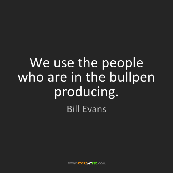 Bill Evans: We use the people who are in the bullpen producing.