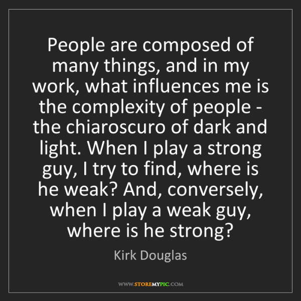 Kirk Douglas: People are composed of many things, and in my work, what...