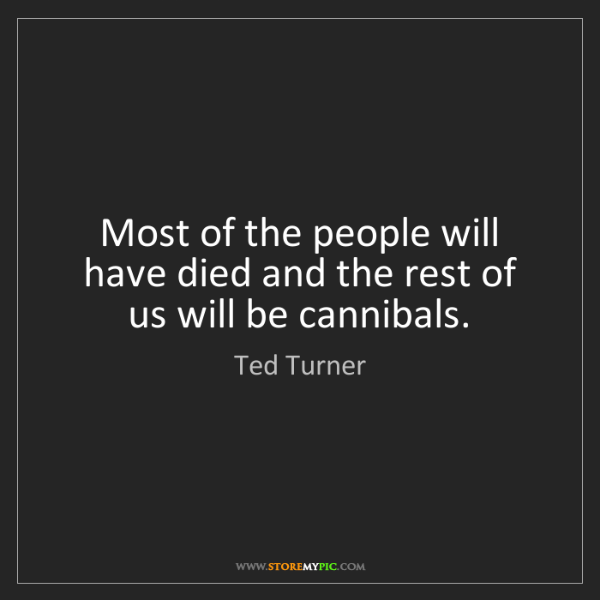 Ted Turner: Most of the people will have died and the rest of us...