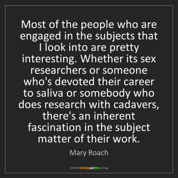 Mary Roach: Most of the people who are engaged in the subjects that...