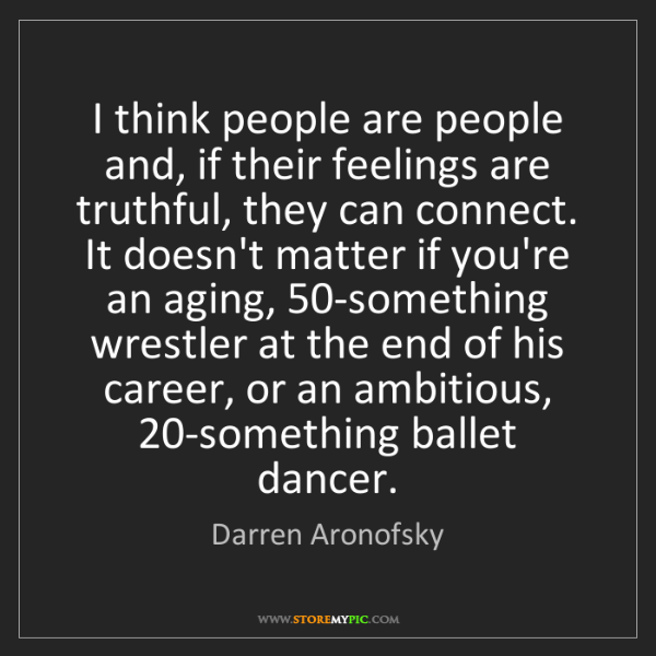 Darren Aronofsky: I think people are people and, if their feelings are...