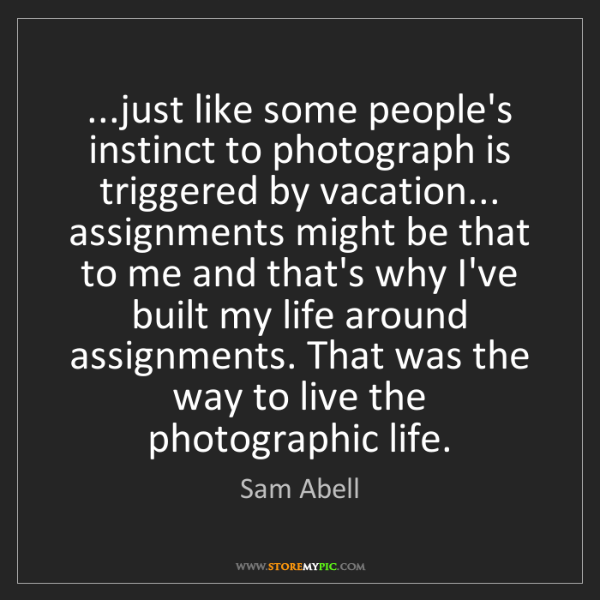 Sam Abell: ...just like some people's instinct to photograph is...