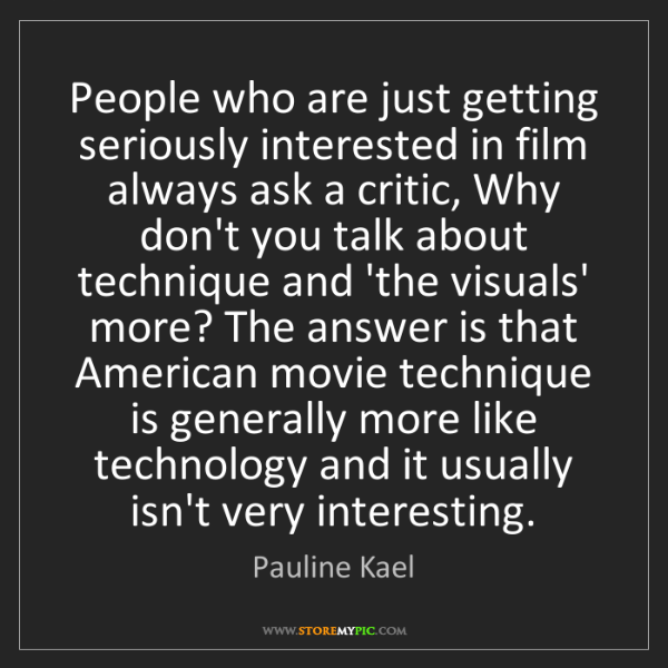 Pauline Kael: People who are just getting seriously interested in film...