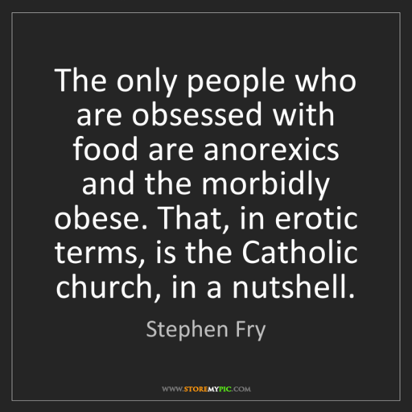 Stephen Fry: The only people who are obsessed with food are anorexics...