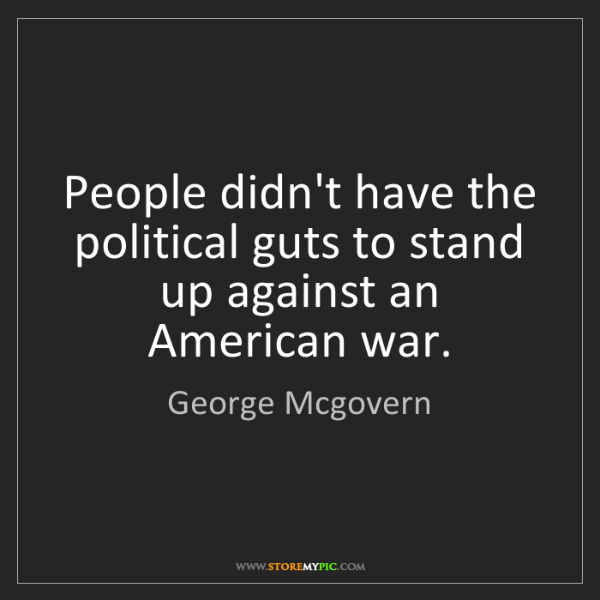 George Mcgovern: People didn't have the political guts to stand up against...