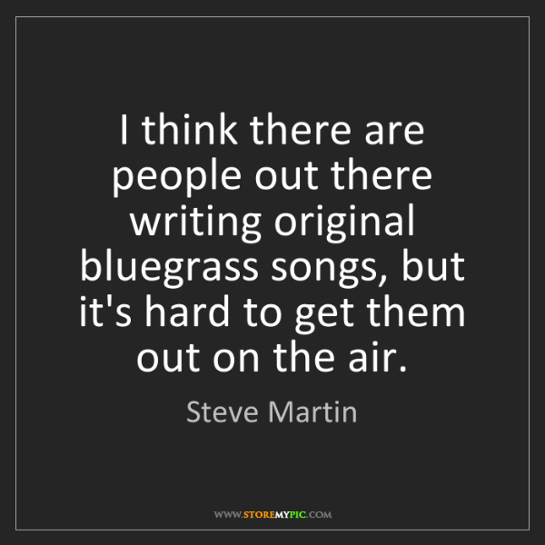 Steve Martin: I think there are people out there writing original bluegrass...