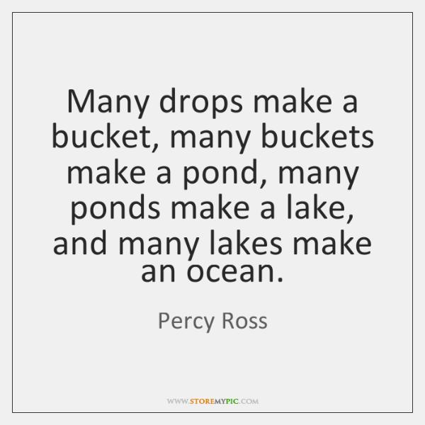 Many drops make a bucket, many buckets make a pond, many ponds ...