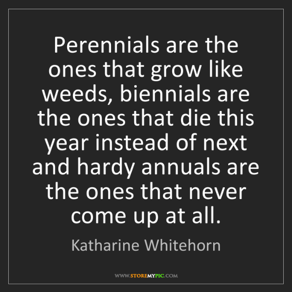 Katharine Whitehorn: Perennials are the ones that grow like weeds, biennials...
