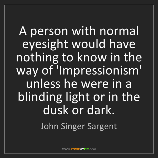 John Singer Sargent: A person with normal eyesight would have nothing to know...