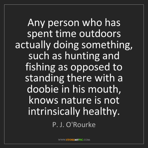 P. J. O'Rourke: Any person who has spent time outdoors actually doing...