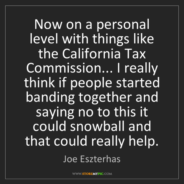 Joe Eszterhas: Now on a personal level with things like the California...